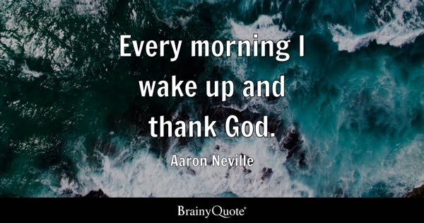 Every morning I wake up and thank God. - Aaron Neville