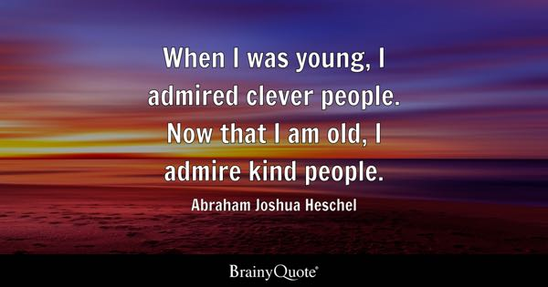 When I was young, I admired clever people. Now that I am old, I admire kind people. - Abraham Joshua Heschel