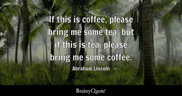 If this is coffee, please bring me some tea; but if this is tea, please bring me some coffee. - Abraham Lincoln