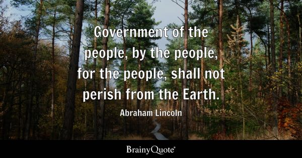 Government of the people, by the people, for the people, shall not perish from the Earth. - Abraham Lincoln