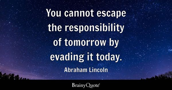 You Cannot Escape The Responsibility Of Tomorrow By Evading It Today