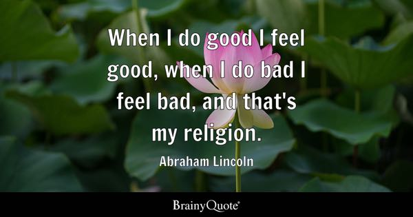 When I do good, I feel good. When I do bad, I feel bad. That's my religion. - Abraham Lincoln