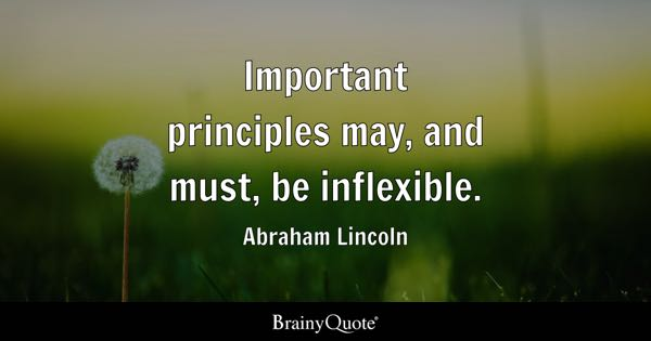 Important principles may, and must, be inflexible. - Abraham Lincoln