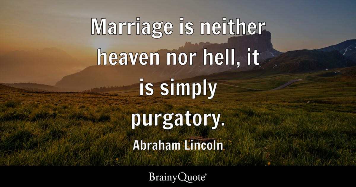 Marriage is neither heaven nor hell, it is simply purgatory. - Abraham Lincoln