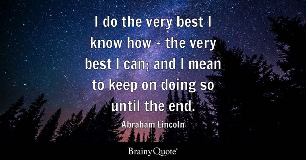 I do the very best I know how - the very best I can; and I mean to keep on doing so until the end. - Abraham Lincoln