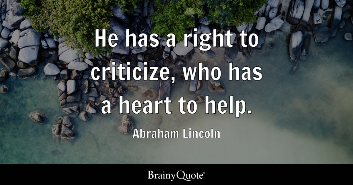 Abraham Lincoln He Has A Right To Criticize Who Has A Heart