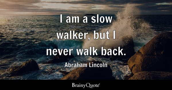 I am a slow walker, but I never walk back. - Abraham Lincoln