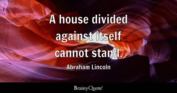 A house divided against itself cannot stand. - Abraham Lincoln
