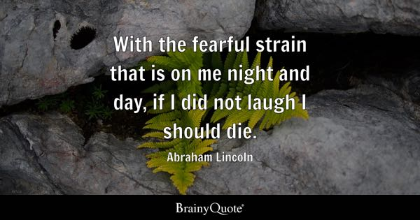 With the fearful strain that is on me night and day, if I did not laugh I should die. - Abraham Lincoln