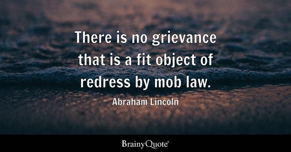 There is no grievance that is a fit object of redress by mob law. - Abraham Lincoln
