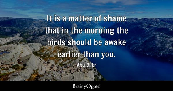 It is a matter of shame that in the morning the birds should be awake earlier than you. - Abu Bakr