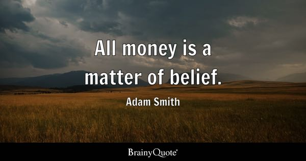All money is a matter of belief. - Adam Smith