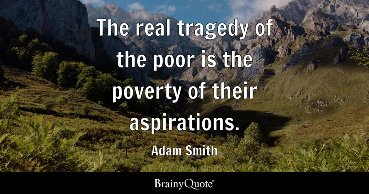 The real tragedy of the poor is the poverty of their aspirations. - Adam Smith
