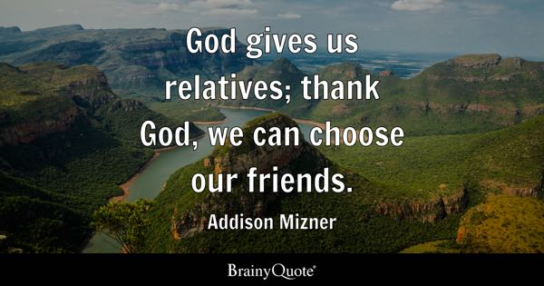 God gives us relatives; thank God, we can choose our friends. - Addison Mizner