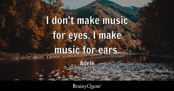 I don't make music for eyes. I make music for ears. - Adele