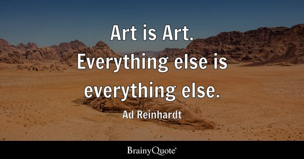 Art is Art. Everything else is everything else. - Ad Reinhardt