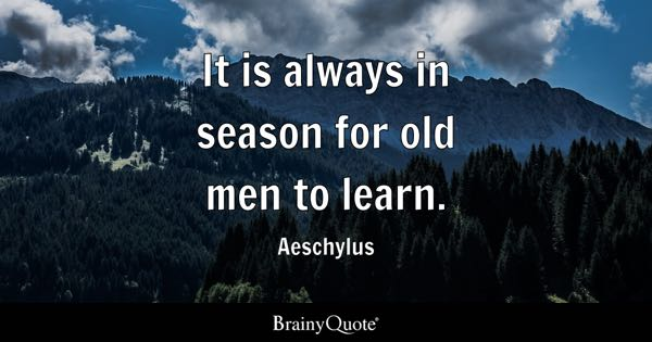 It is always in season for old men to learn. - Aeschylus