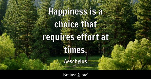 Happiness is a choice that requires effort at times. - Aeschylus
