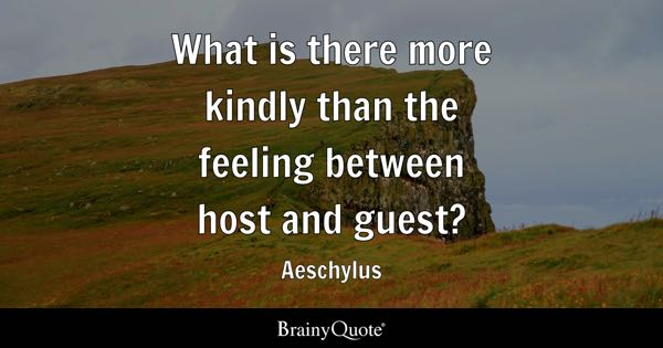 What is there more kindly than the feeling between host and guest? - Aeschylus