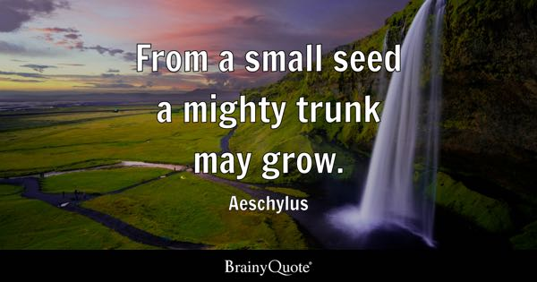From A Small Seed A Mighty Trunk May Grow.   Aeschylus Gallery