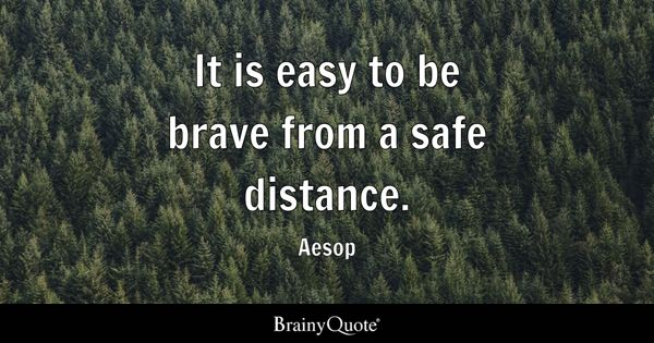 It is easy to be brave from a safe distance. - Aesop