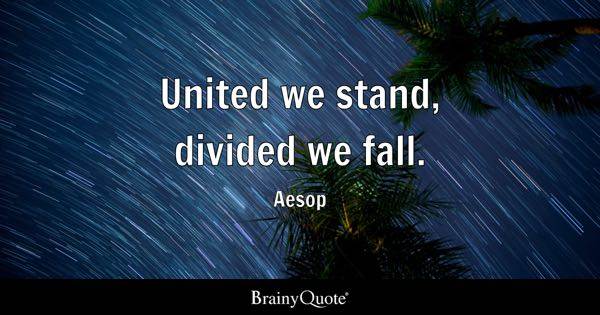 United we stand, divided we fall. - Aesop