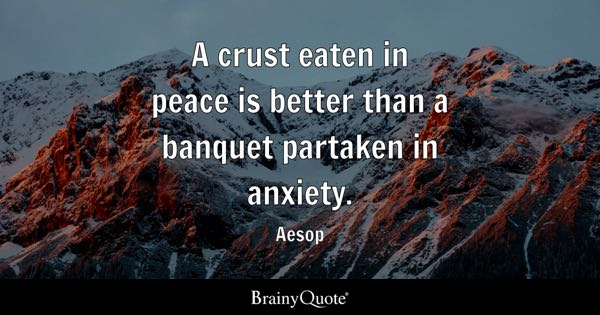 A crust eaten in peace is better than a banquet partaken in anxiety. - Aesop