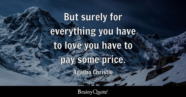 But surely for everything you have to love you have to pay some price. - Agatha Christie