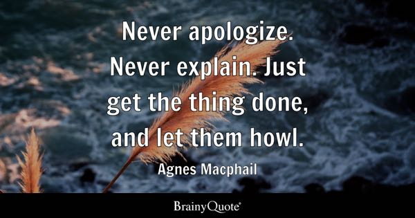 Never apologize. Never explain. Just get the thing done, and let them howl. - Agnes Macphail