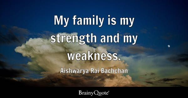 My family is my strength and my weakness. - Aishwarya Rai Bachchan