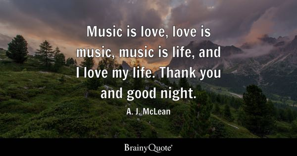 is love, love is music, music is life, and I love my life. Thank you ...
