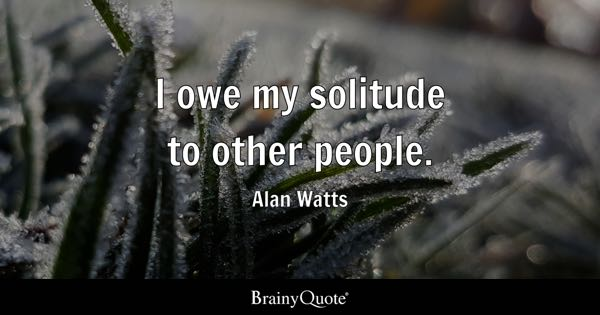 I owe my solitude to other people. - Alan Watts