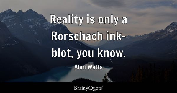 Reality is only a Rorschach ink-blot, you know. - Alan Watts