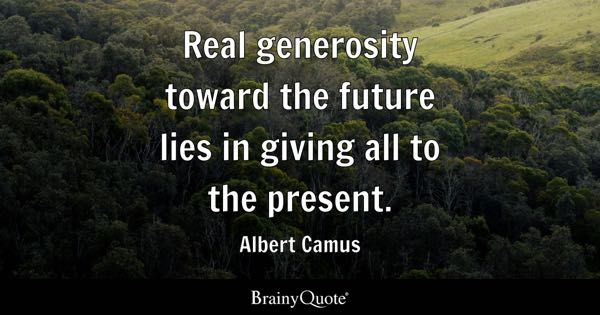 Real generosity toward the future lies in giving all to the present. - Albert Camus