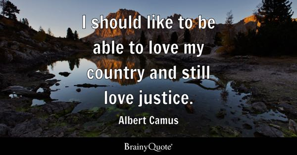 I should like to be able to love my country and still love justice. - Albert Camus