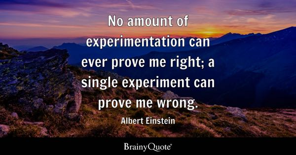 No amount of experimentation can ever prove me right; a single experiment can prove me wrong. - Albert Einstein