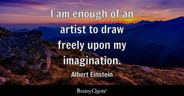 I am enough of an artist to draw freely upon my imagination. - Albert Einstein