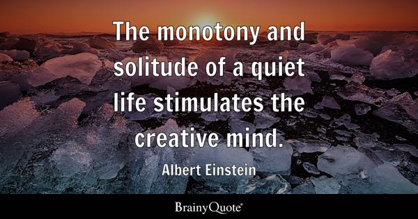 The monotony and solitude of a quiet life stimulates the creative mind. - Albert Einstein
