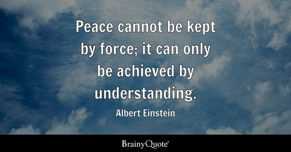Great Peace Cannot Be Kept By Force; It Can Only Be Achieved By Understanding.