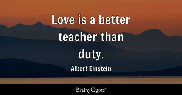 teacher quotes brainyquote love is a better teacher than duty albert einstein