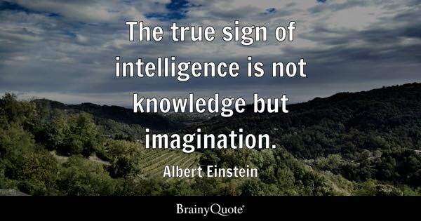The True Sign Of Intelligence Is Not Knowledge But Imagination.   Albert  Einstein