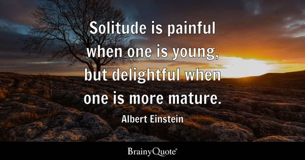 Solitude is painful when one is young, but delightful when one is more mature. - Albert Einstein