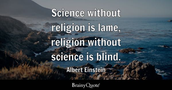 Science Without Religion Is Lame, Religion Without Science Is Blind.    Albert Einstein