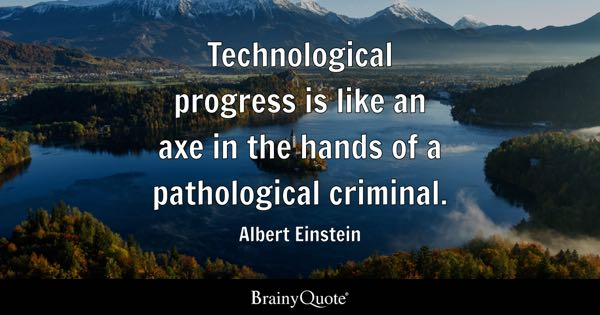 Technological progress is like an axe in the hands of a pathological criminal. - Albert Einstein