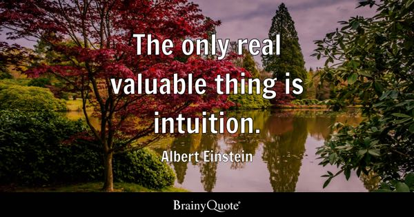 The only real valuable thing is intuition. - Albert Einstein