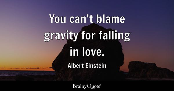 You can't blame gravity for falling in love. - Albert Einstein