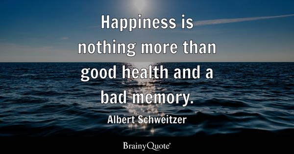 Happiness is nothing more than good health and a bad memory. - Albert Schweitzer
