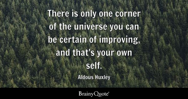 There is only one corner of the universe you can be certain of improving, and that's your own self. - Aldous Huxley
