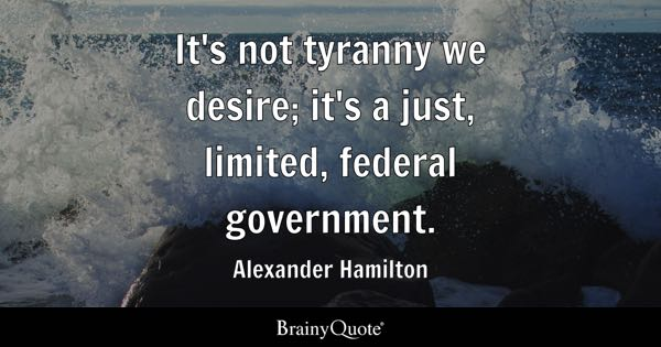 It's not tyranny we desire; it's a just, limited, federal government. - Alexander Hamilton