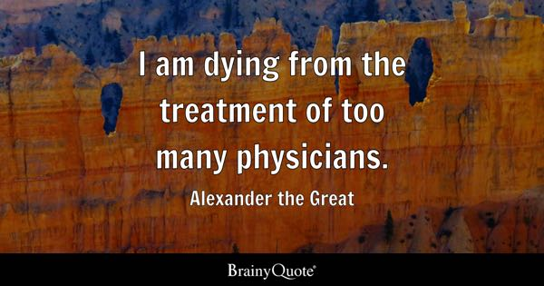 I Am Dying From The Treatment Of Too Many Physicians.   Alexander The Great